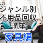 【家具編】ジャンル別不用品回収講座・第1回